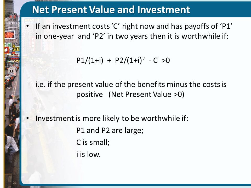 Net Present Value and Investment If an investment costs 'C' right now and has payoffs of 'P1' in one-year and 'P2' in two years then it is worthwhile