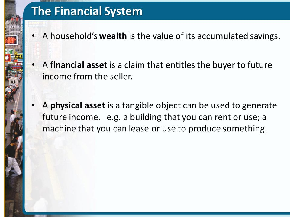 The Financial System A household's wealth is the value of its accumulated savings. A financial asset is a claim that entitles the buyer to future inco
