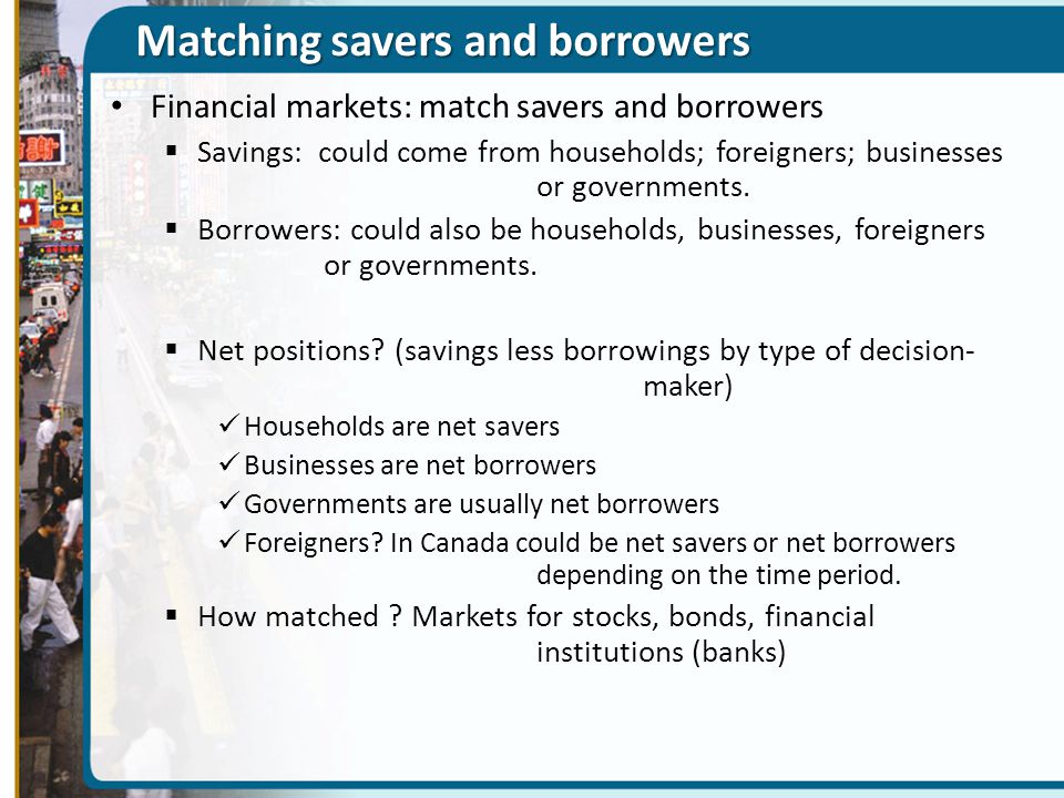 Matching savers and borrowers Financial markets: match savers and borrowers  Savings: could come from households; foreigners; businesses or governmen