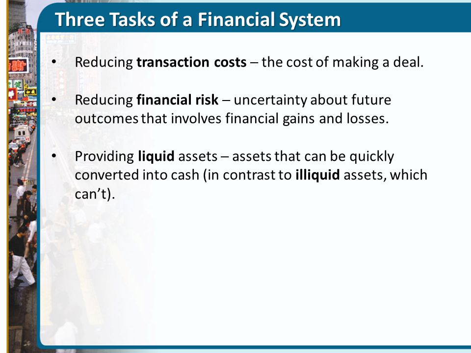 Three Tasks of a Financial System Reducing transaction costs ─ the cost of making a deal. Reducing financial risk ─ uncertainty about future outcomes