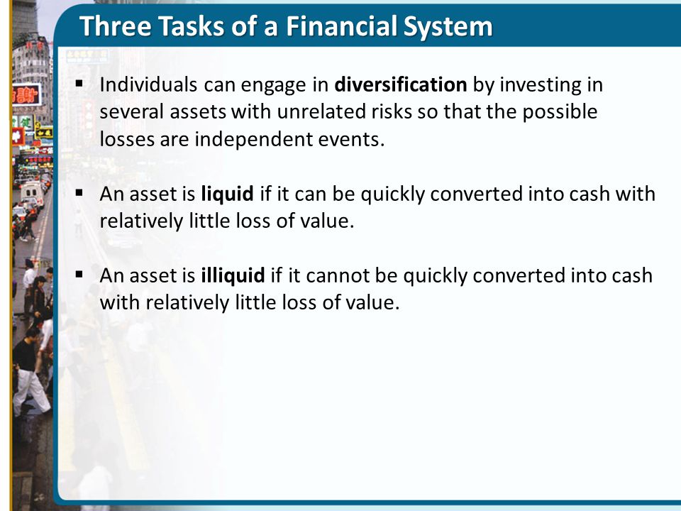 Three Tasks of a Financial System  Individuals can engage in diversification by investing in several assets with unrelated risks so that the possible