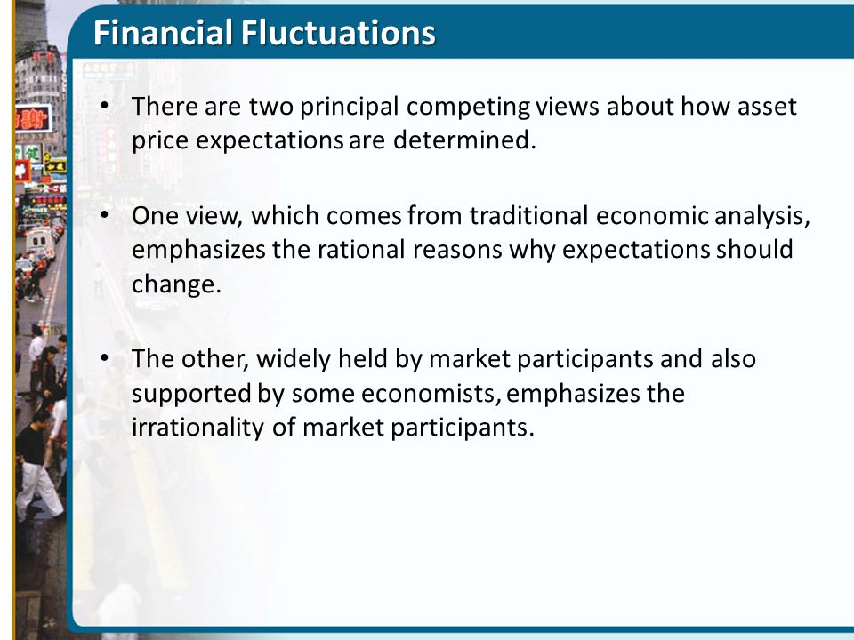 Financial Fluctuations There are two principal competing views about how asset price expectations are determined. One view, which comes from tradition