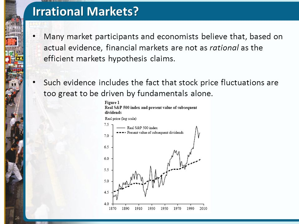 Irrational Markets? Many market participants and economists believe that, based on actual evidence, financial markets are not as rational as the effic