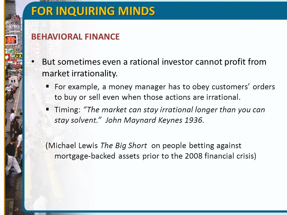 FOR INQUIRING MINDS BEHAVIORAL FINANCE But sometimes even a rational investor cannot profit from market irrationality.  For example, a money manager