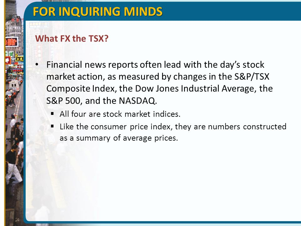 FOR INQUIRING MINDS What FX the TSX? Financial news reports often lead with the day's stock market action, as measured by changes in the S&P/TSX Compo