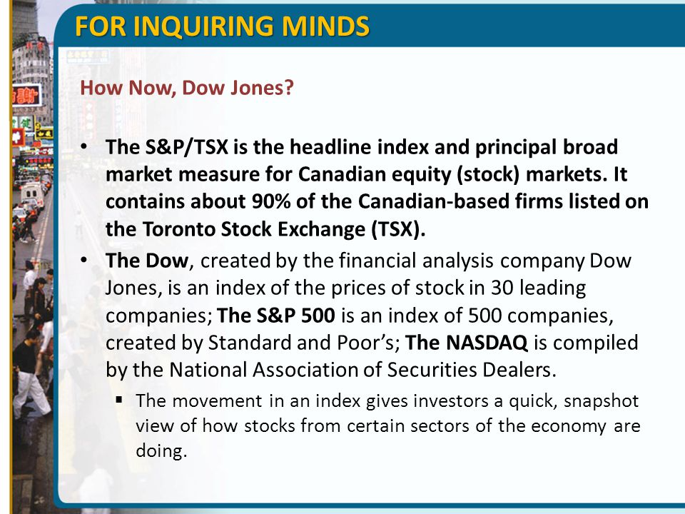 FOR INQUIRING MINDS How Now, Dow Jones? The S&P/TSX is the headline index and principal broad market measure for Canadian equity (stock) markets. It c