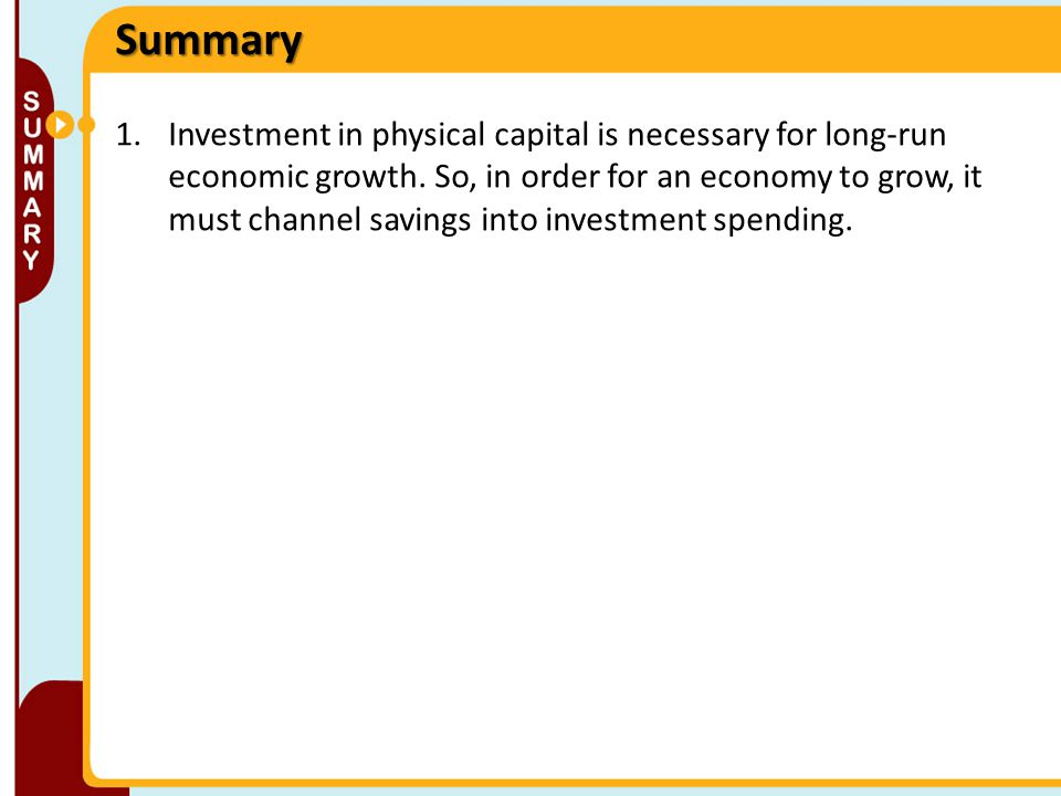 1.Investment in physical capital is necessary for long-run economic growth. So, in order for an economy to grow, it must channel savings into investme