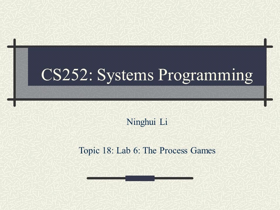 CS252: Systems Programming Ninghui Li Topic 18: Lab 6: The Process Games
