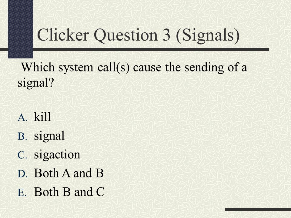 Clicker Question 3 (Signals) Which system call(s) cause the sending of a signal.