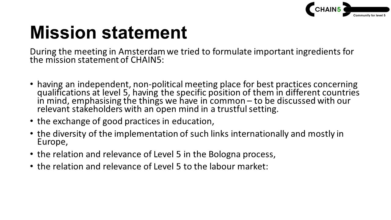 Mission statement During the meeting in Amsterdam we tried to formulate important ingredients for the mission statement of CHAIN5: having an independent, non-political meeting place for best practices concerning qualifications at level 5, having the specific position of them in different countries in mind, emphasising the things we have in common – to be discussed with our relevant stakeholders with an open mind in a trustful setting.