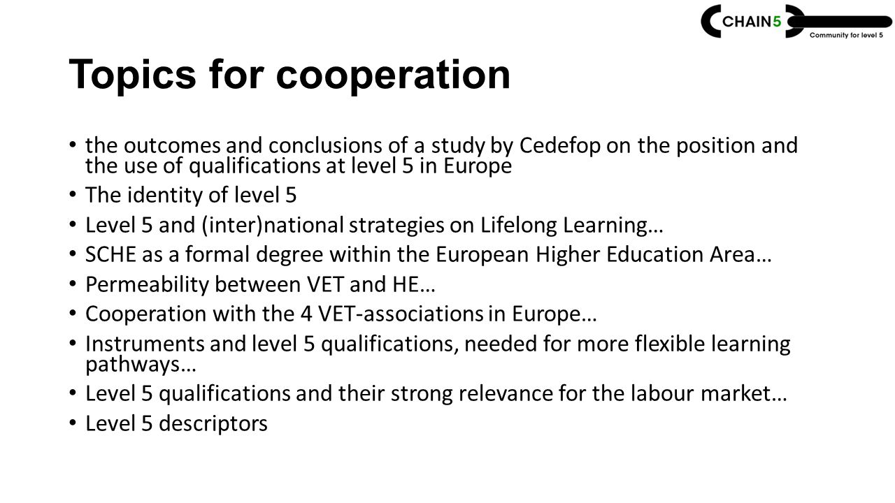 Topics for cooperation the outcomes and conclusions of a study by Cedefop on the position and the use of qualifications at level 5 in Europe The identity of level 5 Level 5 and (inter)national strategies on Lifelong Learning… SCHE as a formal degree within the European Higher Education Area… Permeability between VET and HE… Cooperation with the 4 VET-associations in Europe… Instruments and level 5 qualifications, needed for more flexible learning pathways… Level 5 qualifications and their strong relevance for the labour market… Level 5 descriptors