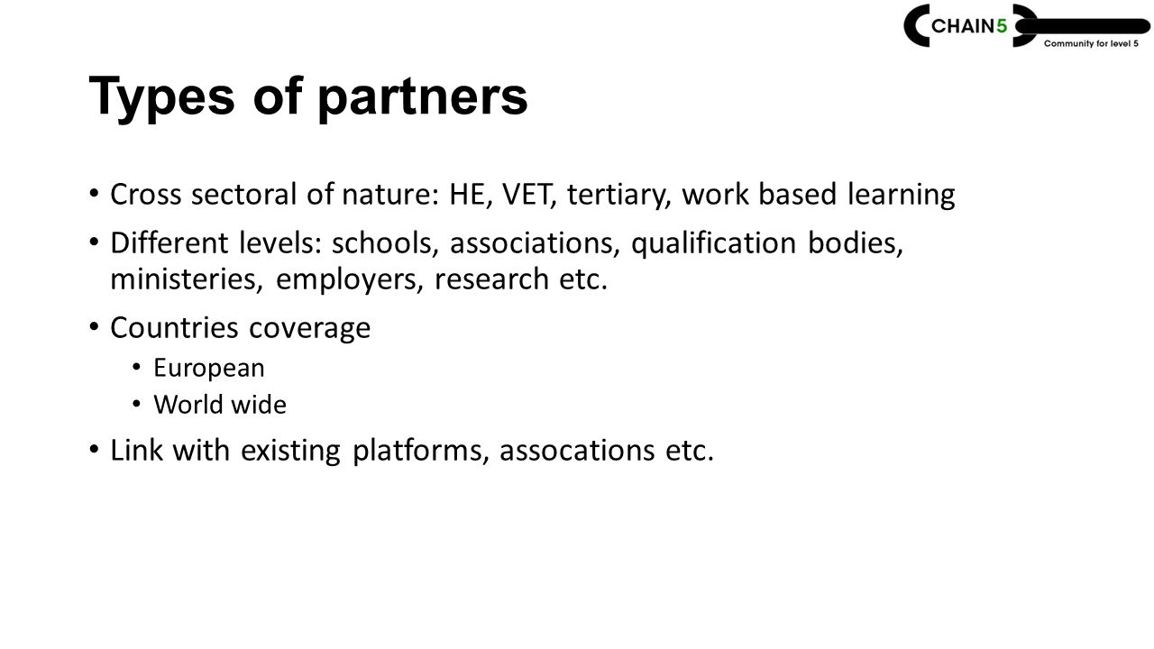 Types of partners Cross sectoral of nature: HE, VET, tertiary, work based learning Different levels: schools, associations, qualification bodies, ministeries, employers, research etc.