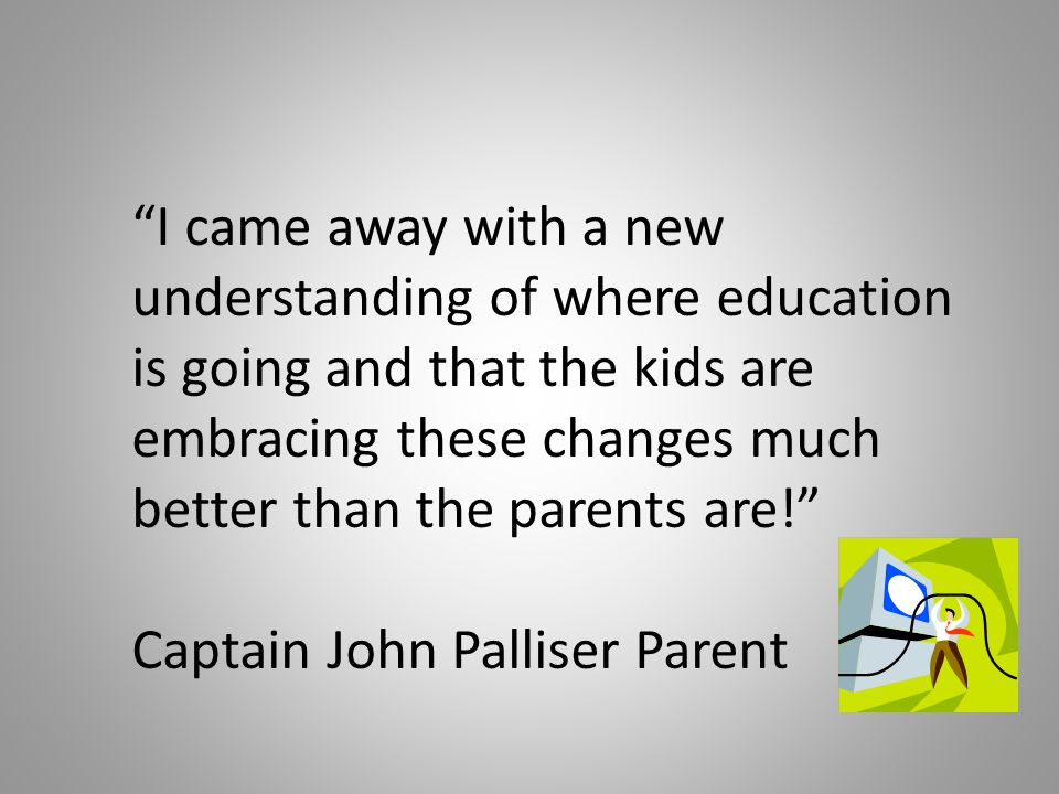 I came away with a new understanding of where education is going and that the kids are embracing these changes much better than the parents are! Captain John Palliser Parent