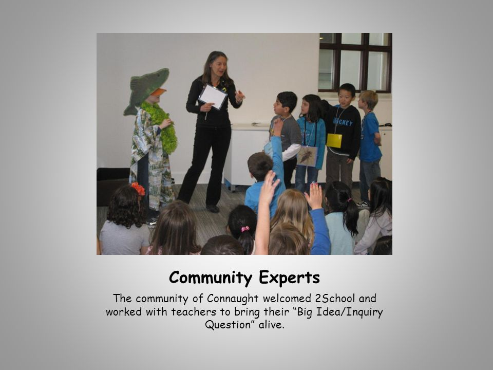 Community Experts The community of Connaught welcomed 2School and worked with teachers to bring their Big Idea/Inquiry Question alive.