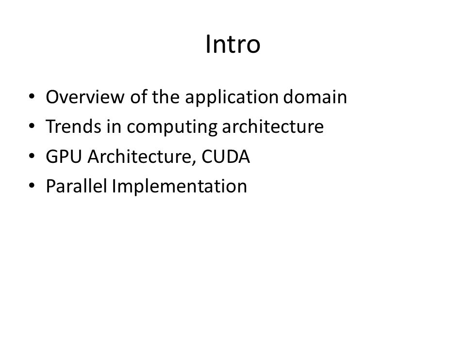 Intro Overview of the application domain Trends in computing architecture GPU Architecture, CUDA Parallel Implementation