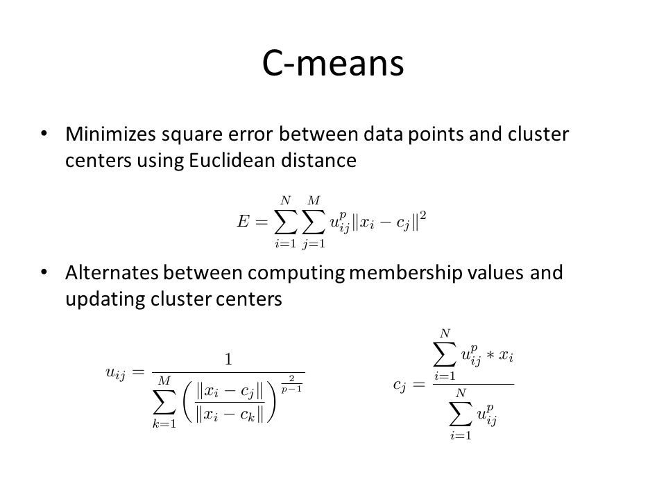 C-means Minimizes square error between data points and cluster centers using Euclidean distance Alternates between computing membership values and updating cluster centers