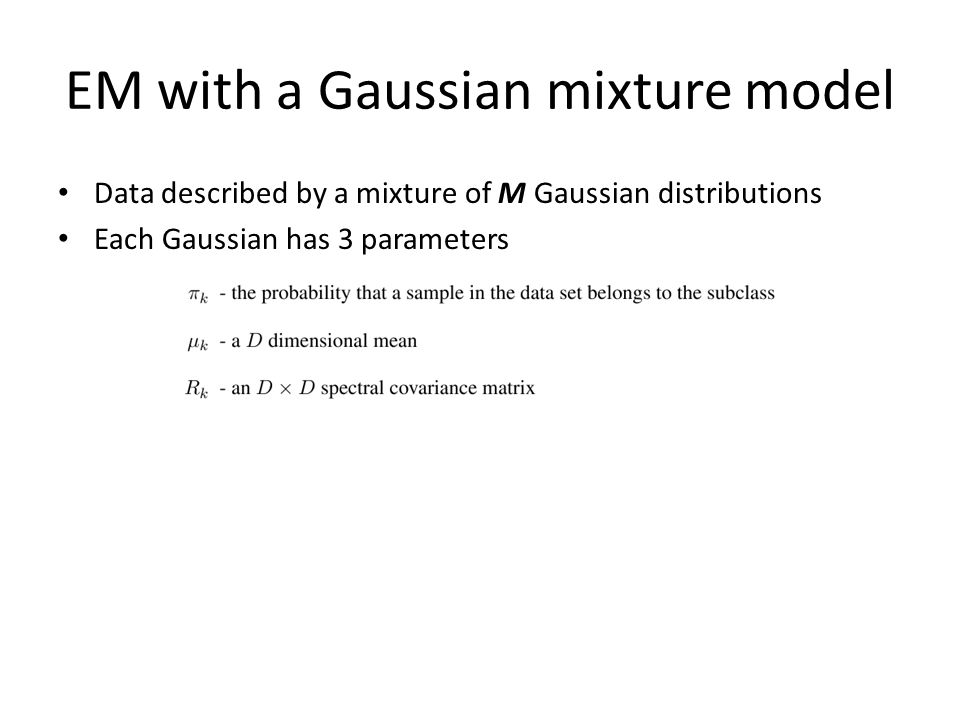 EM with a Gaussian mixture model Data described by a mixture of M Gaussian distributions Each Gaussian has 3 parameters