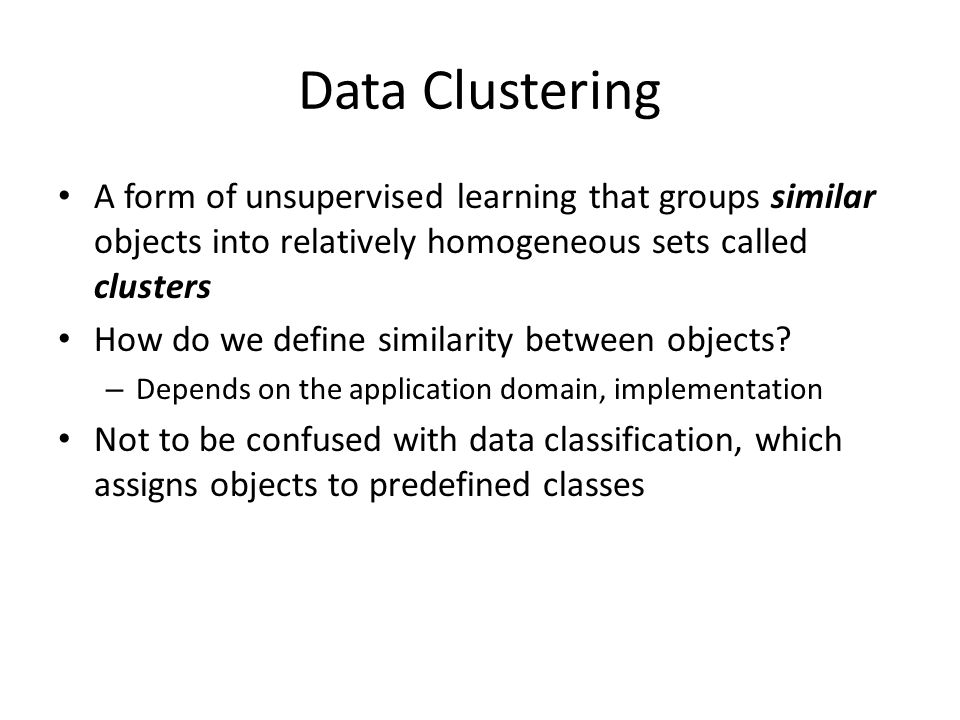 Data Clustering A form of unsupervised learning that groups similar objects into relatively homogeneous sets called clusters How do we define similari