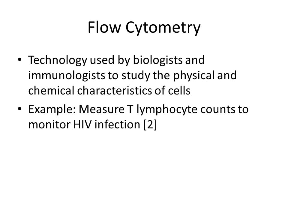 Flow Cytometry Technology used by biologists and immunologists to study the physical and chemical characteristics of cells Example: Measure T lymphocy