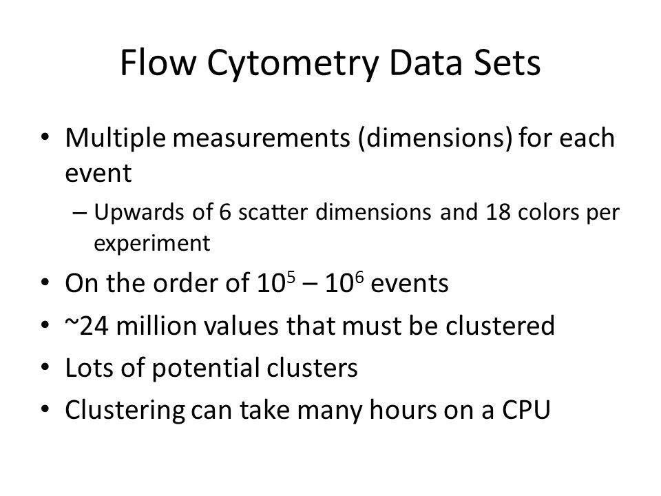 Flow Cytometry Data Sets Multiple measurements (dimensions) for each event – Upwards of 6 scatter dimensions and 18 colors per experiment On the order