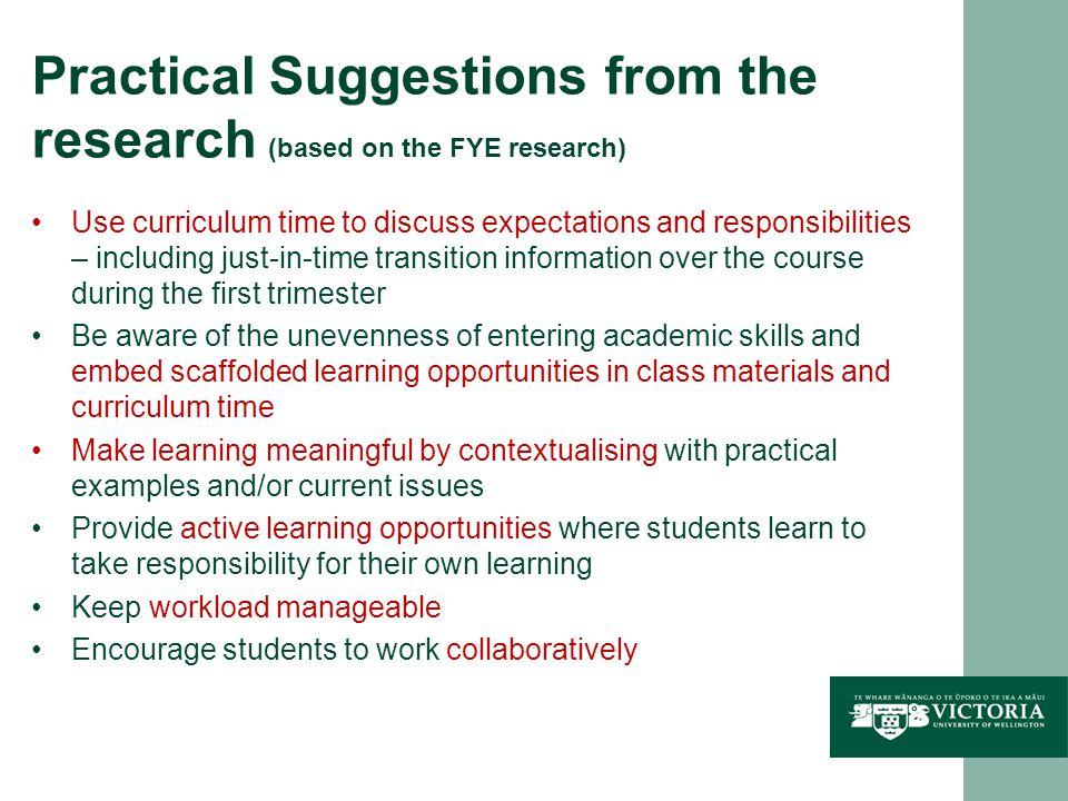 Practical Suggestions from the research (based on the FYE research) Use curriculum time to discuss expectations and responsibilities – including just-in-time transition information over the course during the first trimester Be aware of the unevenness of entering academic skills and embed scaffolded learning opportunities in class materials and curriculum time Make learning meaningful by contextualising with practical examples and/or current issues Provide active learning opportunities where students learn to take responsibility for their own learning Keep workload manageable Encourage students to work collaboratively