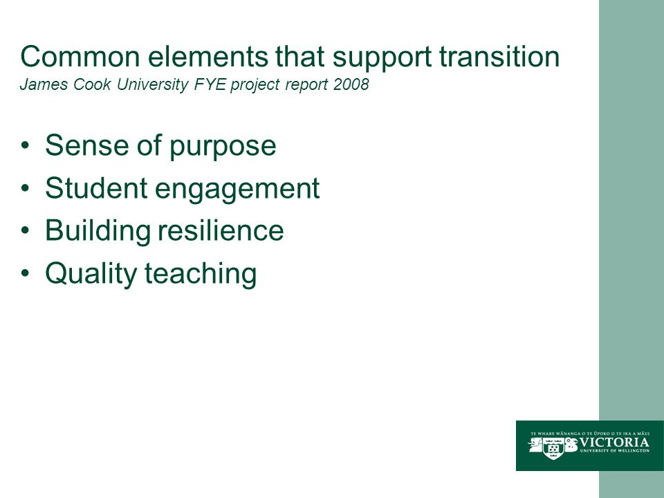 Common elements that support transition James Cook University FYE project report 2008 Sense of purpose Student engagement Building resilience Quality teaching