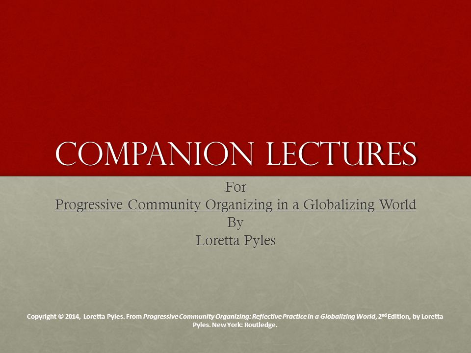 Companion Lectures For Progressive Community Organizing in a Globalizing World By Loretta Pyles Copyright © 2014, Loretta Pyles.