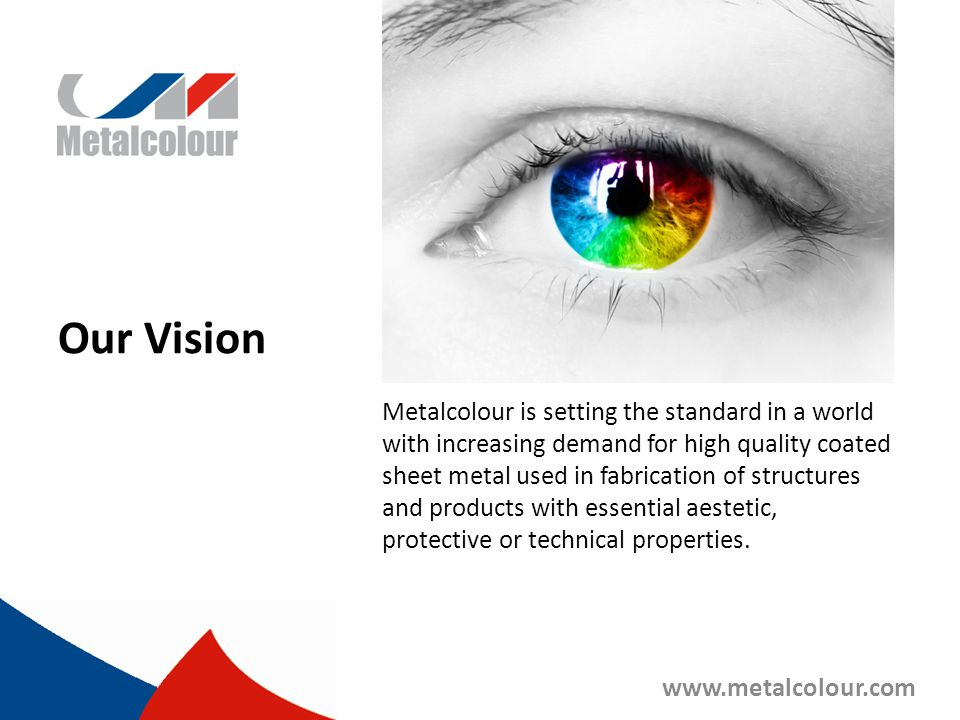Our Mission Metalcolour develops and delivers unique and customer specific coated sheet metal solutions which enhance the competiveness of our customers by making their products easier to manufacture and more atrractive to their end users.