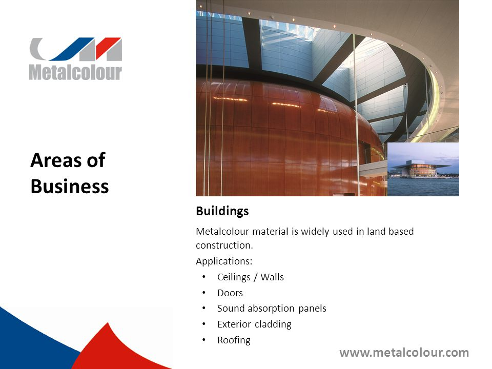 Areas of Business Buildings Metalcolour material is widely used in land based construction. Applications: Ceilings / Walls Doors Sound absorption pane