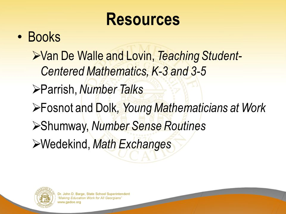 Resources Books  Van De Walle and Lovin, Teaching Student- Centered Mathematics, K-3 and 3-5  Parrish, Number Talks  Fosnot and Dolk, Young Mathematicians at Work  Shumway, Number Sense Routines  Wedekind, Math Exchanges