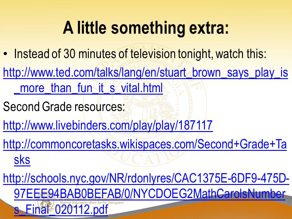 A little something extra: Instead of 30 minutes of television tonight, watch this: http://www.ted.com/talks/lang/en/stuart_brown_says_play_is _more_than_fun_it_s_vital.html Second Grade resources: http://www.livebinders.com/play/play/187117 http://commoncoretasks.wikispaces.com/Second+Grade+Ta sks http://schools.nyc.gov/NR/rdonlyres/CAC1375E-6DF9-475D- 97EEE94BAB0BEFAB/0/NYCDOEG2MathCarolsNumber s_Final_020112.pdf