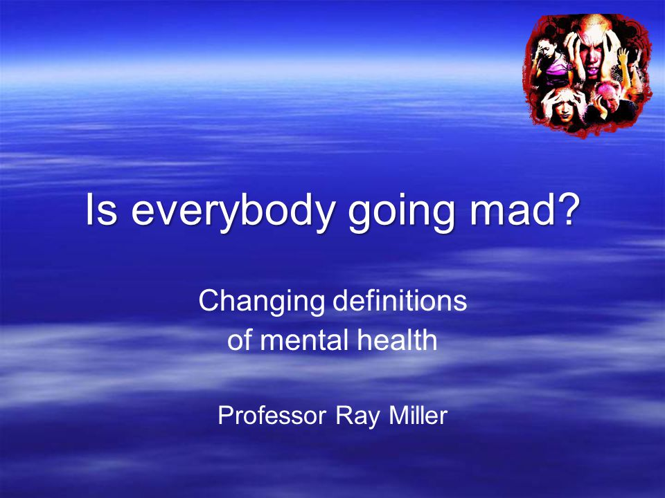 Is everybody going mad Changing definitions of mental health Professor Ray Miller