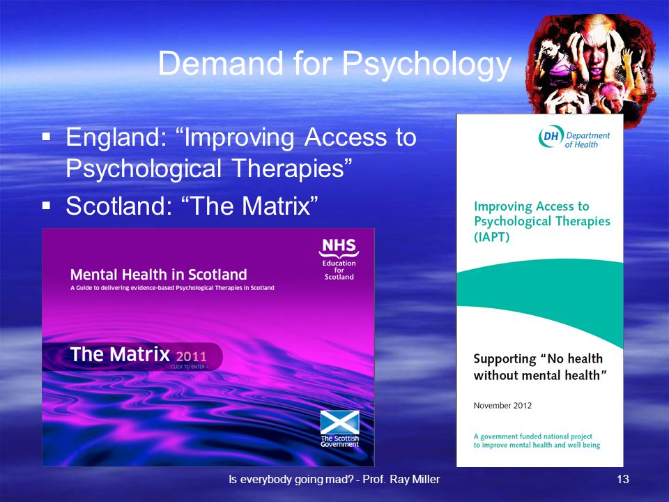 Demand for Psychology  England: Improving Access to Psychological Therapies  Scotland: The Matrix Is everybody going mad.