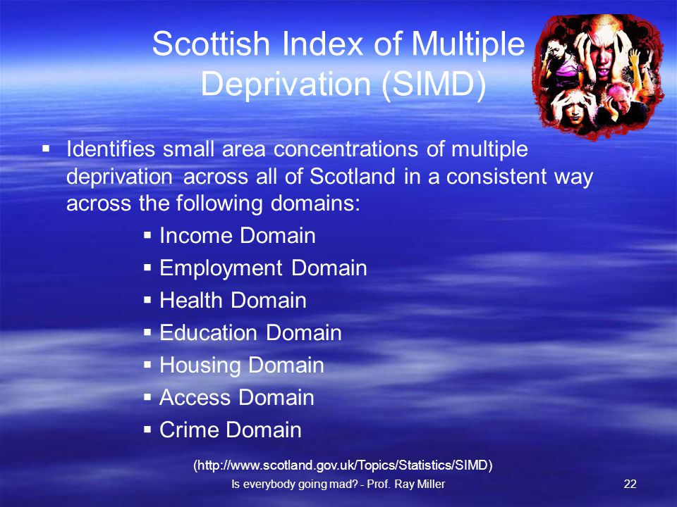 Scottish Index of Multiple Deprivation (SIMD)  Identifies small area concentrations of multiple deprivation across all of Scotland in a consistent way across the following domains:  Income Domain  Employment Domain  Health Domain  Education Domain  Housing Domain  Access Domain  Crime Domain (http://www.scotland.gov.uk/Topics/Statistics/SIMD) Is everybody going mad.