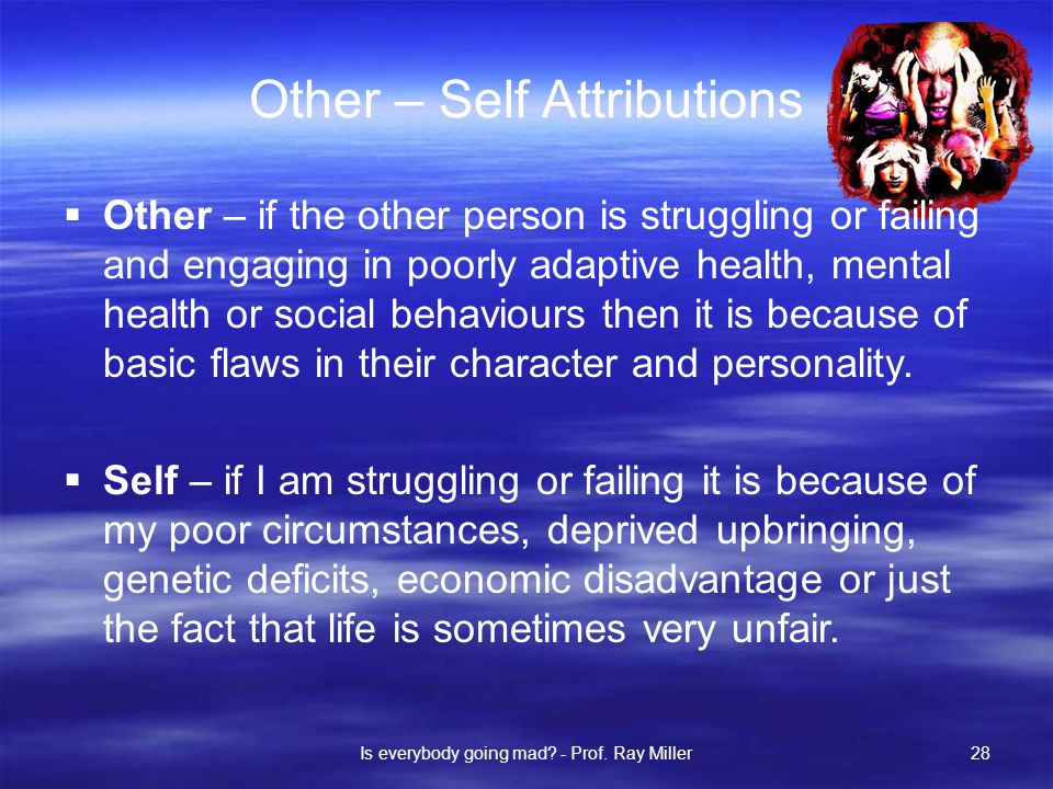 Other – Self Attributions  Other – if the other person is struggling or failing and engaging in poorly adaptive health, mental health or social behaviours then it is because of basic flaws in their character and personality.