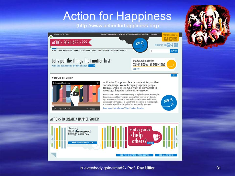 Action for Happiness (http://www.actionforhappiness.org) Is everybody going mad.