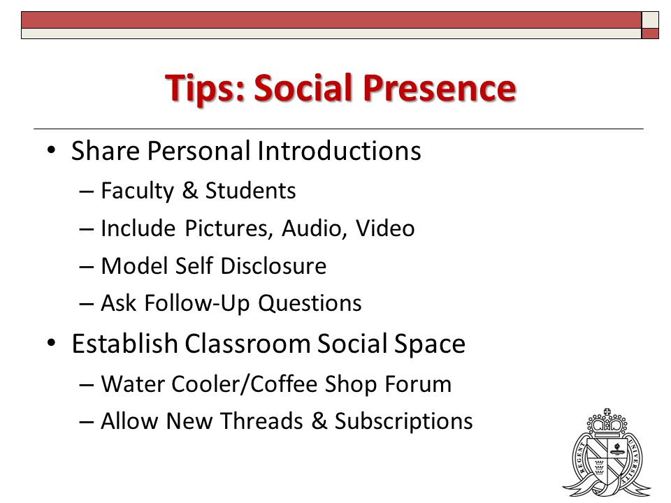 Tips: Social Presence Share Personal Introductions – Faculty & Students – Include Pictures, Audio, Video – Model Self Disclosure – Ask Follow-Up Questions Establish Classroom Social Space – Water Cooler/Coffee Shop Forum – Allow New Threads & Subscriptions