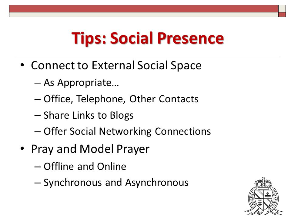 Tips: Social Presence Connect to External Social Space – As Appropriate… – Office, Telephone, Other Contacts – Share Links to Blogs – Offer Social Networking Connections Pray and Model Prayer – Offline and Online – Synchronous and Asynchronous