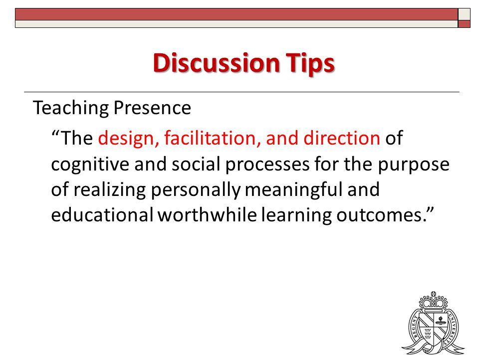Discussion Tips Teaching Presence The design, facilitation, and direction of cognitive and social processes for the purpose of realizing personally meaningful and educational worthwhile learning outcomes.