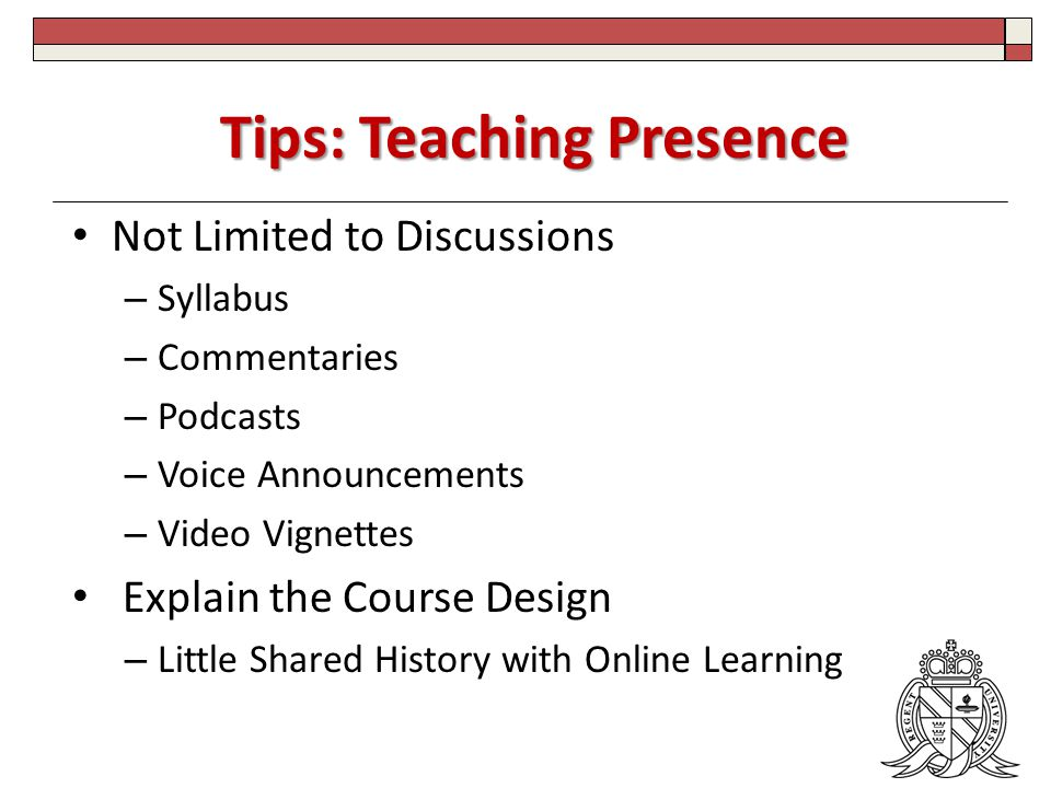 Tips: Teaching Presence Not Limited to Discussions – Syllabus – Commentaries – Podcasts – Voice Announcements – Video Vignettes Explain the Course Design – Little Shared History with Online Learning