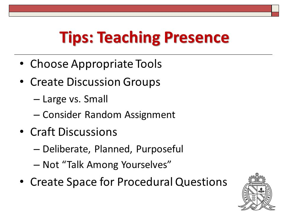 Tips: Teaching Presence Choose Appropriate Tools Create Discussion Groups – Large vs.