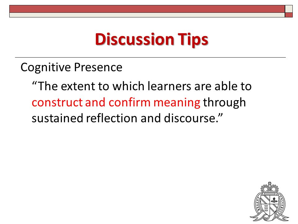 Discussion Tips Cognitive Presence The extent to which learners are able to construct and confirm meaning through sustained reflection and discourse.