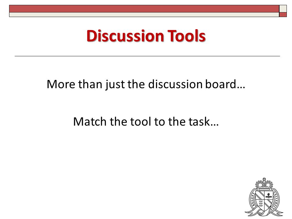 Discussion Tools More than just the discussion board… Match the tool to the task…