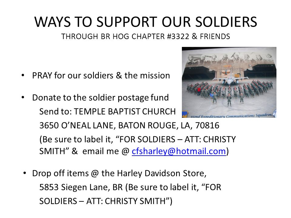 WAYS TO SUPPORT OUR SOLDIERS THROUGH BR HOG CHAPTER #3322 & FRIENDS PRAY for our soldiers & the mission Donate to the soldier postage fund Send to: TEMPLE BAPTIST CHURCH 3650 O'NEAL LANE, BATON ROUGE, LA, 70816 (Be sure to label it, FOR SOLDIERS – ATT: CHRISTY SMITH & email me @ cfsharley@hotmail.com)cfsharley@hotmail.com Drop off items @ the Harley Davidson Store, 5853 Siegen Lane, BR (Be sure to label it, FOR SOLDIERS – ATT: CHRISTY SMITH )