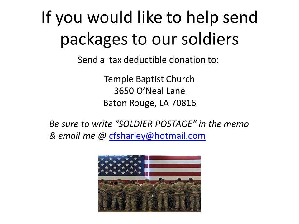 If you would like to help send packages to our soldiers Send a tax deductible donation to: Temple Baptist Church 3650 O'Neal Lane Baton Rouge, LA 70816 Be sure to write SOLDIER POSTAGE in the memo & email me @ cfsharley@hotmail.comcfsharley@hotmail.com