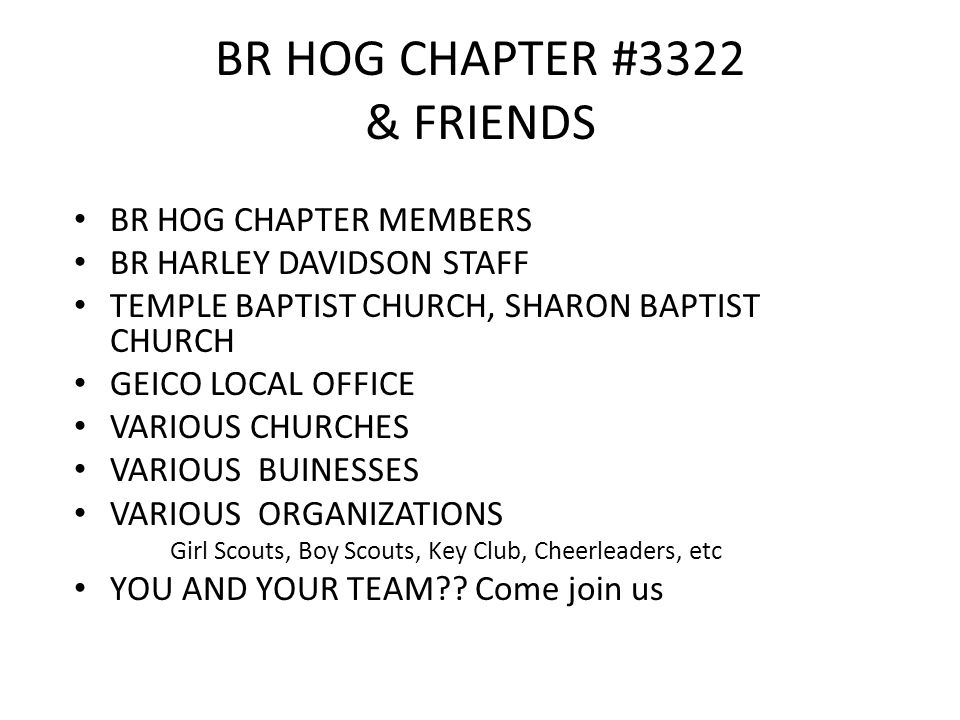 BR HOG CHAPTER #3322 & FRIENDS BR HOG CHAPTER MEMBERS BR HARLEY DAVIDSON STAFF TEMPLE BAPTIST CHURCH, SHARON BAPTIST CHURCH GEICO LOCAL OFFICE VARIOUS CHURCHES VARIOUS BUINESSES VARIOUS ORGANIZATIONS Girl Scouts, Boy Scouts, Key Club, Cheerleaders, etc YOU AND YOUR TEAM .