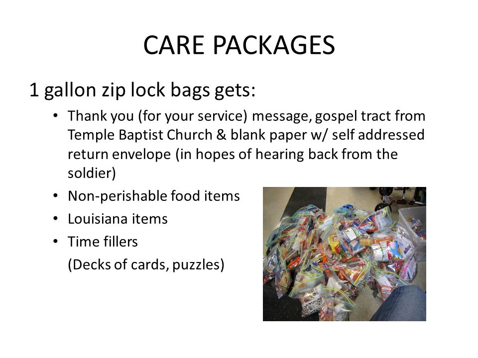 CARE PACKAGES 1 gallon zip lock bags gets: Thank you (for your service) message, gospel tract from Temple Baptist Church & blank paper w/ self addressed return envelope (in hopes of hearing back from the soldier) Non-perishable food items Louisiana items Time fillers (Decks of cards, puzzles)