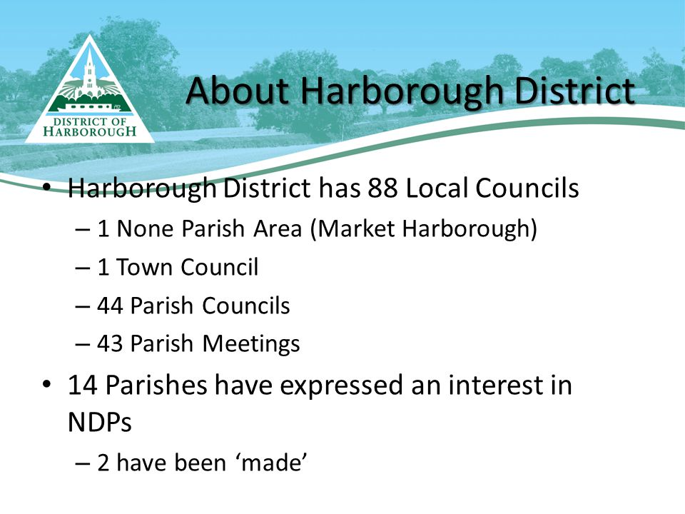About Harborough District Harborough District has 88 Local Councils – 1 None Parish Area (Market Harborough) – 1 Town Council – 44 Parish Councils – 43 Parish Meetings 14 Parishes have expressed an interest in NDPs – 2 have been 'made'