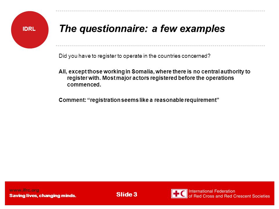 www.ifrc.org Saving lives, changing minds. IDRL Slide 3 The questionnaire: a few examples Did you have to register to operate in the countries concern