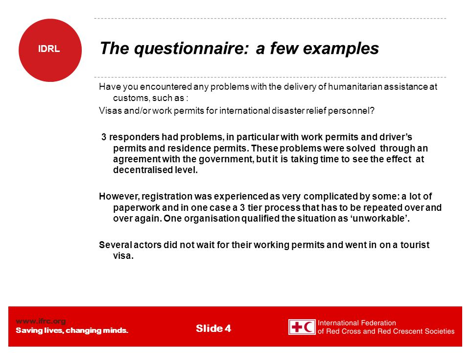 www.ifrc.org Saving lives, changing minds. IDRL Slide 4 The questionnaire: a few examples Have you encountered any problems with the delivery of human